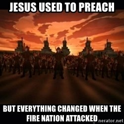 until the fire nation attacked. - jesus used to preach but everything changed when the fire nation attacked