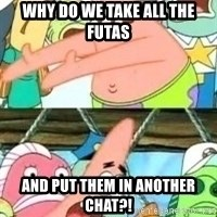 patrick star - WHY DO WE TAKE ALL THE FUTAS AND PUT THEM IN ANOTHER CHAT?!