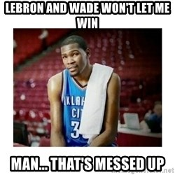 kevin durant man that's messed up - LEbron and wade won't let me win man... that's messed up