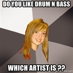 Musically Oblivious 8th Grader - DO you like Drum N BAss Which artist is ??