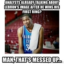 kevin durant man that's messed up - Analysts already talking about LeBron's image after he wins his first ring? Man, that's messed up...