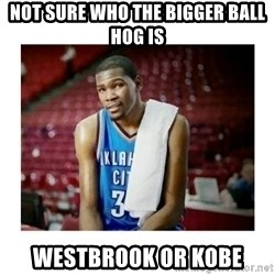 kevin durant man that's messed up - NOT SURE WHO THE BIGGER BALL HOG IS Westbrook or Kobe
