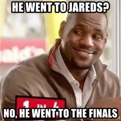 lebron - HE WENT TO JAREDS? nO, HE WENT TO THE FINALS