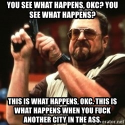 Big Lebowski - YOU SEE WHAT HAPPENS, OKC? YOU SEE WHAT HAPPENS? THIS IS WHAT HAPPENS, OKC. THIS IS WHAT HAPPENS WHEN YOU FUCK ANOTHER CITY IN THE ASS.