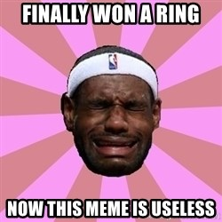 LeBron James - finally won a ring now this meme is useless