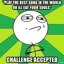 "Challenge Accepted 2 - ""play the best song in the world or ill eat your souls"" Challenge accepted"