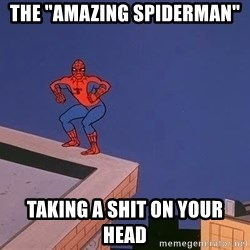 "Spiderman12345 - THE ""AMAZING SPIDERMAN"" taking a shit on your head"