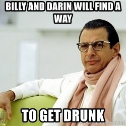 Jeff Goldblum - Billy and DArin will find a  way To get drunk
