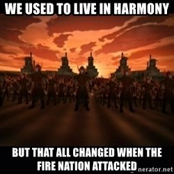 until the fire nation attacked. - We used to live in harmony but that all changed when the fire nation attacked