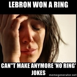 First World Problems - LEBRON WON A RING CAN''T MAKE ANYMORE 'NO RING' JOKES