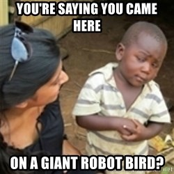 Skeptical african kid  - you're saying you came here on a giant robot bird?