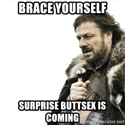 Prepare yourself - BRACE YOURSELF SURPRISE BUTTSEX IS COMING