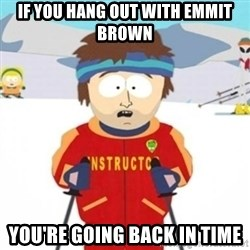 Bad time ski instructor 1 - If you hang out with emmit brown  you're going back in time