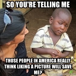 Skeptical Third world Child - So you're telling me Those people in america really think liking a picture will save me?