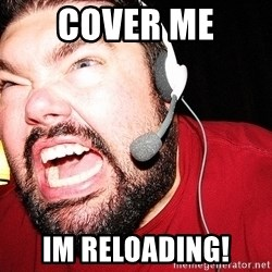 Angry Gamer - Cover me Im reloading!
