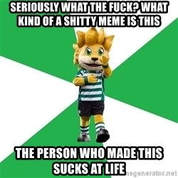 sporting - seriously what the fuck? WHAT KIND OF A SHITTY MEME IS THIS the person who made this sucks at life