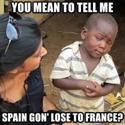 Skeptical Third world Child - You Mean to tell me Spain gon' lose to france?