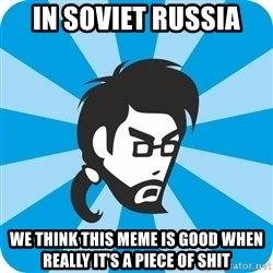 typical_proger_angry - in soviet russia we think this meme is good when really it's a piece of shit