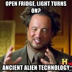 Ancient Aliens - open fridge, light turns on? ancient alien technology