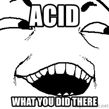 I see what you did there - ACID what you did there