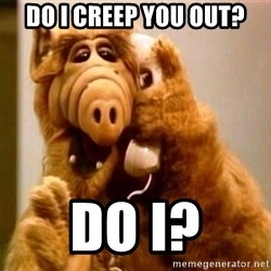 Inappropriate Alf - do i creep you out? do i?