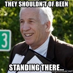 Jerry Sandusky Trial Meme - they shouldn't of been standing there...