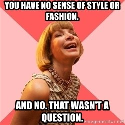 Amused Anna Wintour - YOU HAVE NO SENSE OF STYLE OR FASHION. AND NO. THAT WASN'T A QUESTION.