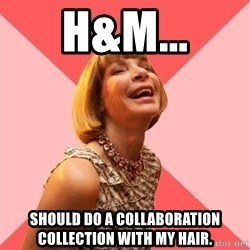 Amused Anna Wintour - H&M... ShOULD DO A COLLABORATION COLLECTION WITH MY HAIR.