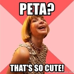 Amused Anna Wintour - PETA? That's so cute!