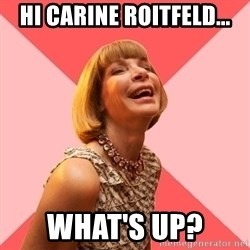 Amused Anna Wintour - hi CARINE ROITFELD... WHAT'S UP?