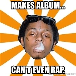 Lil Wayne Meme - Makes album... Can't even rap.