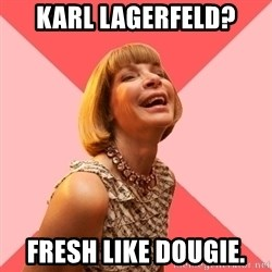 Amused Anna Wintour - Karl LAgerfeld? Fresh like dougie.