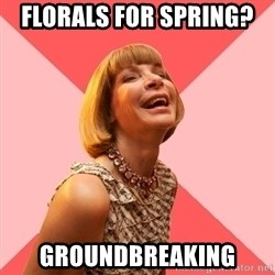 Amused Anna Wintour - Florals for spring?  Groundbreaking