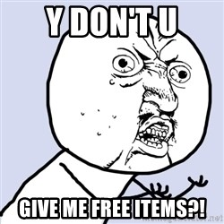 Why you no plan ahead? - y don't u give me free items?!