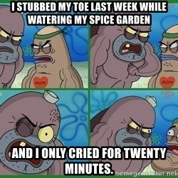 How tough are you - I stubbed my toe last week while watering my spice garden and I only cried for twenty minutes.