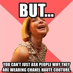 Amused Anna Wintour - BUT... YOU CAN'T JUST ASK PEOPLE WHY THEY ARE WEARING CHANEL HAUTE COUTURE.