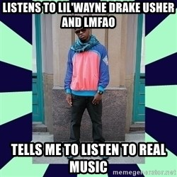 Pretentious hip hop fan - listens to lil'Wayne drake usher and lmfao tells me to listen to real music