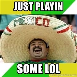 Happy Mexican - Just playin some lol