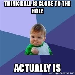 Success Kid - think ball is close to the hole actually is