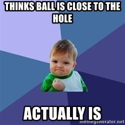 Success Kid - thinks ball is close to the hole actually is