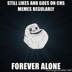Forever Alone - Still likes and goes on chs memes regularly forever alone