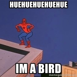 Spiderman12345 - huehuehuehuehue  im a bird