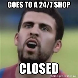LOL PIQUE - GOES TO A 24/7 SHOP CLOSED