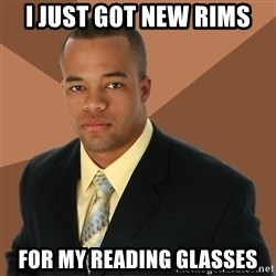 Successful Black Man - i just got new rims for my reading glasses