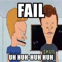 Beavis and butthead - Fail Uh huh-huh huh