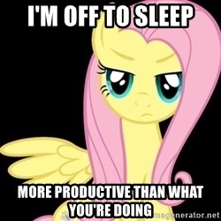 Fluttershy  - I'm off to sleep more productive than what you're doing