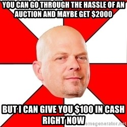 Pawn Stars - You can go through the hassle of an auction and maybe get $2000 but I can give you $100 in cash right now