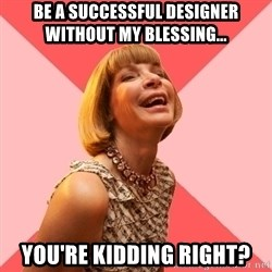 Amused Anna Wintour - be a successful designer without my blessing... You're kidding right?