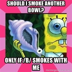 magic conch shell - Should i smoke another bowl? only if /b/ smokes with me