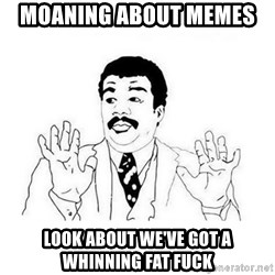 Ui... ele tem cara de mal - moaning about memes  look about we've got a whinning fat fuck